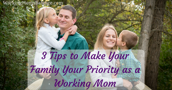 3 Tips to Make Your Family Your Priority as a Working Mom