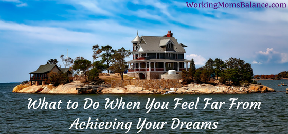 What to Do When You Feel Far From Achieving Your Dreams