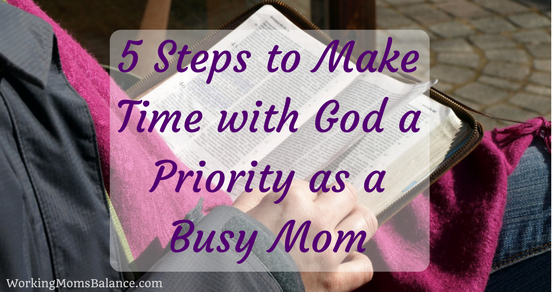5 Steps to Make Time with God a Priority as a Busy Mom